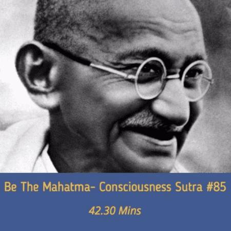 AWAKEN GREATNESS: BE THE MAHATMA- MASTERY OF CONSCIOUSNESS SUTRA 85